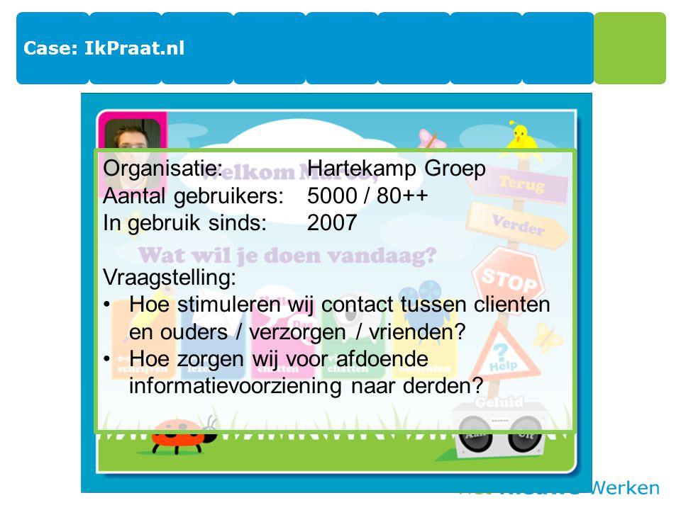 Case: IkPraat.nl Organisatie:Hartekamp Groep Aantal gebruikers:5000 / 80++ In gebruik sinds:2007 Vraagstelling: Hoe stimuleren wij contact tussen clienten en ouders / verzorgen / vrienden.