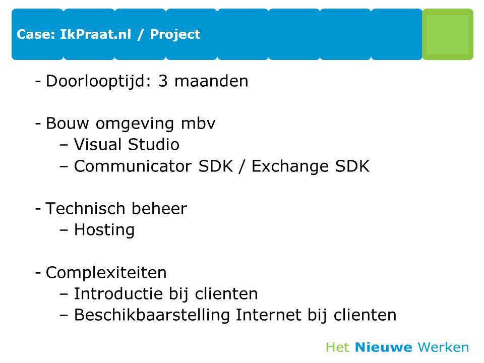 Case: IkPraat.nl / Project -Doorlooptijd: 3 maanden -Bouw omgeving mbv –Visual Studio –Communicator SDK / Exchange SDK -Technisch beheer –Hosting -Complexiteiten –Introductie bij clienten –Beschikbaarstelling Internet bij clienten