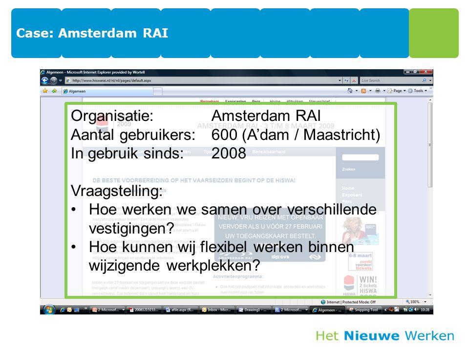 Case: Amsterdam RAI Organisatie:Amsterdam RAI Aantal gebruikers:600 (A'dam / Maastricht) In gebruik sinds:2008 Vraagstelling: Hoe werken we samen over verschillende vestigingen.