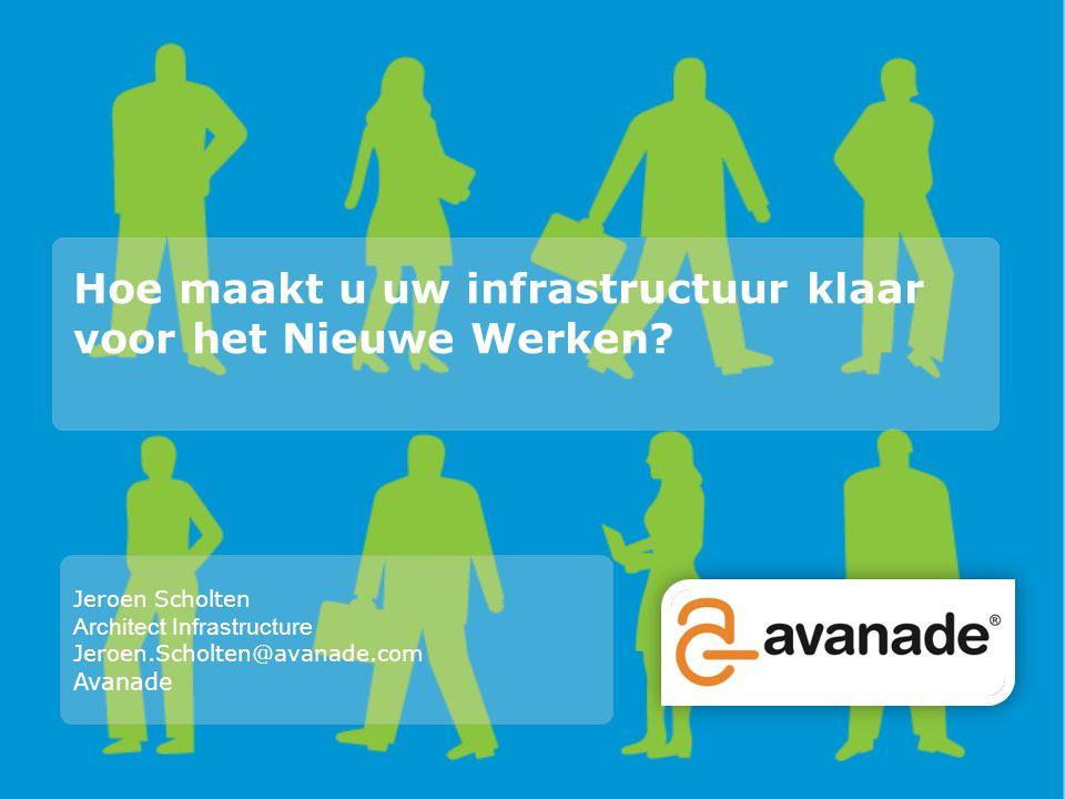Hoe maakt u uw infrastructuur klaar voor het Nieuwe Werken? Jeroen Scholten Architect Infrastructure Jeroen.Scholten@avanade.com Avanade
