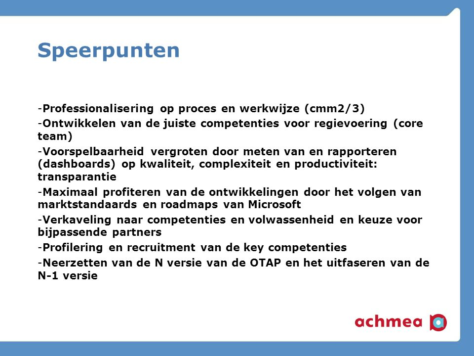 Speerpunten -Professionalisering op proces en werkwijze (cmm2/3) -Ontwikkelen van de juiste competenties voor regievoering (core team) -Voorspelbaarheid vergroten door meten van en rapporteren (dashboards) op kwaliteit, complexiteit en productiviteit: transparantie -Maximaal profiteren van de ontwikkelingen door het volgen van marktstandaards en roadmaps van Microsoft -Verkaveling naar competenties en volwassenheid en keuze voor bijpassende partners -Profilering en recruitment van de key competenties -Neerzetten van de N versie van de OTAP en het uitfaseren van de N-1 versie