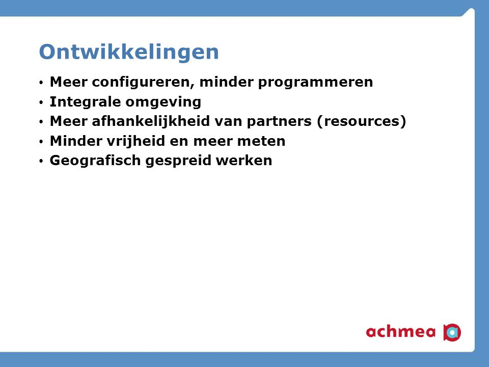 Ontwikkelingen Meer configureren, minder programmeren Integrale omgeving Meer afhankelijkheid van partners (resources) Minder vrijheid en meer meten Geografisch gespreid werken