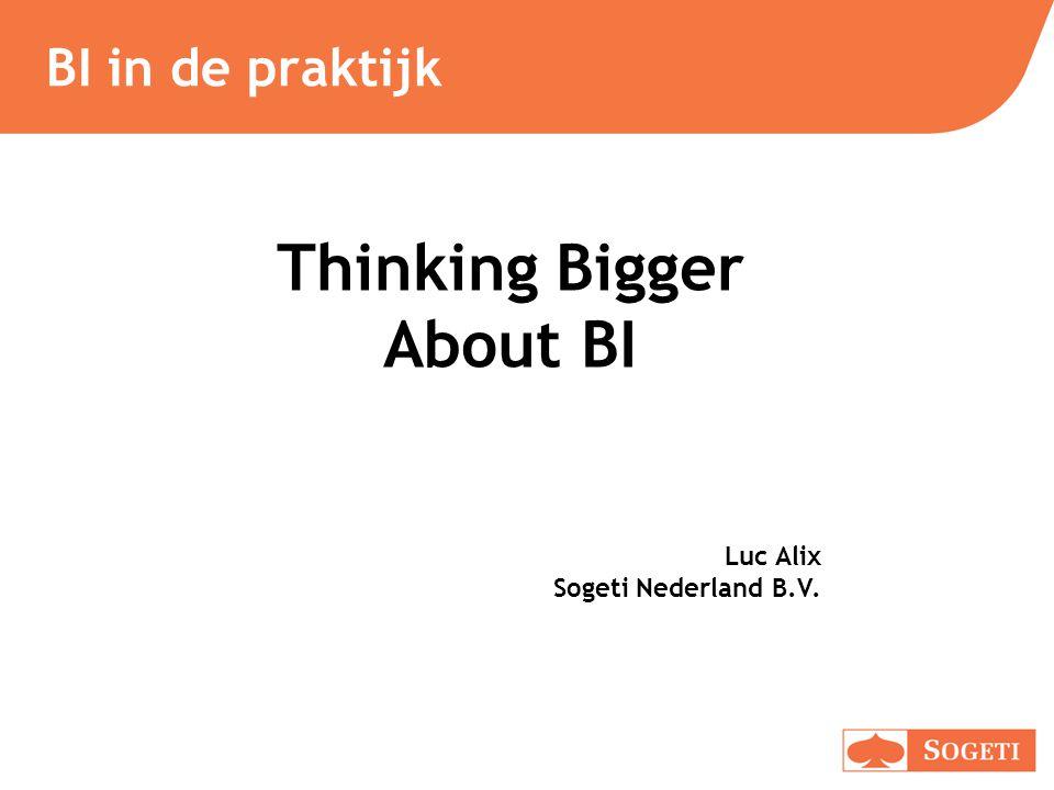 BI in de praktijk Thinking Bigger About BI Luc Alix Sogeti Nederland B.V.