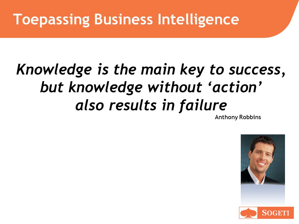 Toepassing Business Intelligence Knowledge is the main key to success, but knowledge without 'action' also results in failure Anthony Robbins