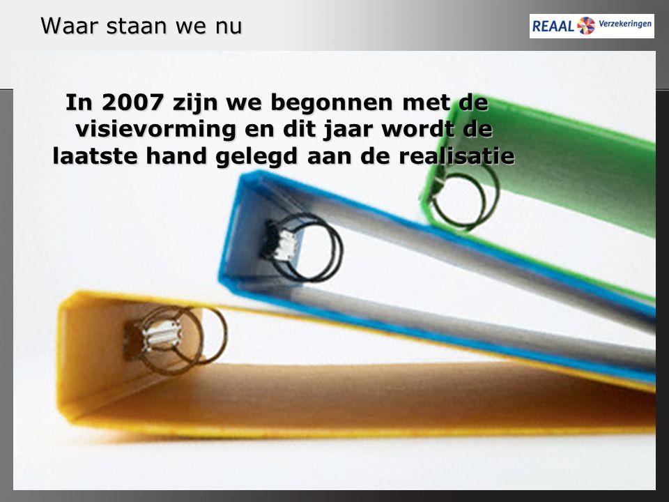 Waar staan we nu In 2007 zijn we begonnen met de visievorming en dit jaar wordt de laatste hand gelegd aan de realisatie