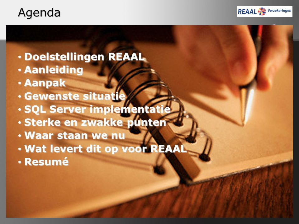 Agenda Doelstellingen REAAL Doelstellingen REAAL Aanleiding Aanleiding Aanpak Aanpak Gewenste situatie Gewenste situatie SQL Server implementatie SQL Server implementatie Sterke en zwakke punten Sterke en zwakke punten Waar staan we nu Waar staan we nu Wat levert dit op voor REAAL Wat levert dit op voor REAAL Resumé Resumé