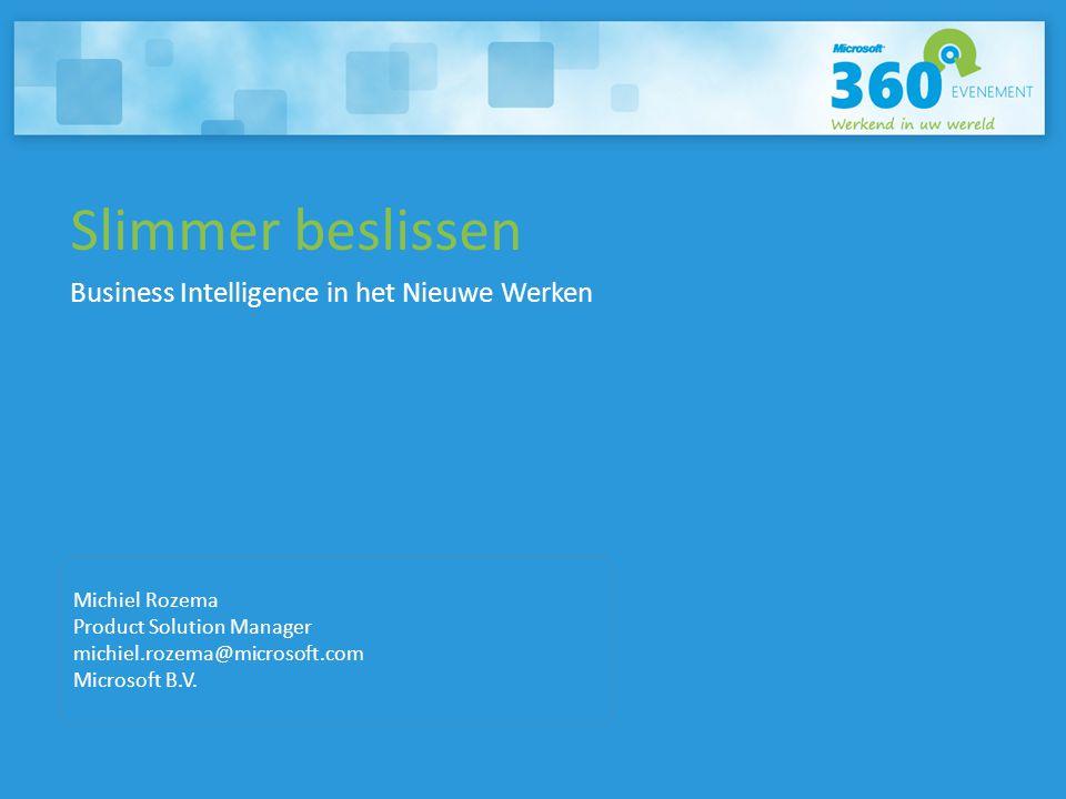 Slimmer beslissen Business Intelligence in het Nieuwe Werken Michiel Rozema Product Solution Manager michiel.rozema@microsoft.com Microsoft B.V.