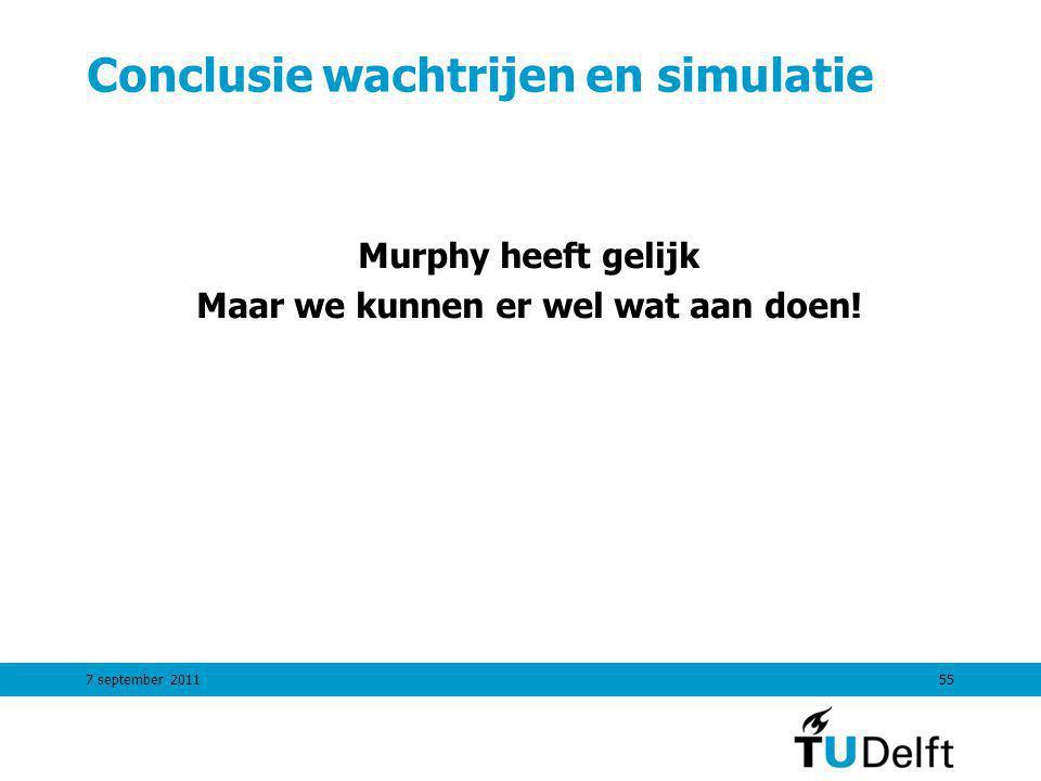 7 september 201155 Conclusie wachtrijen en simulatie Murphy heeft gelijk Maar we kunnen er wel wat aan doen!