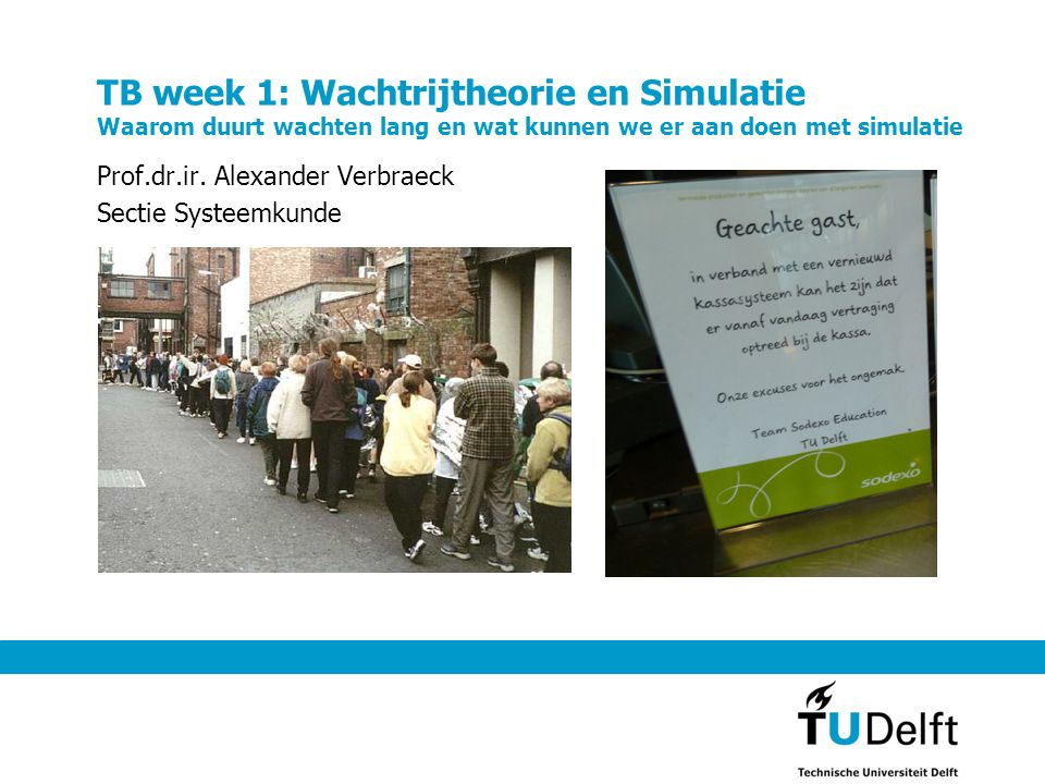 TB week 1: Wachtrijtheorie en Simulatie Waarom duurt wachten lang en wat kunnen we er aan doen met simulatie Prof.dr.ir. Alexander Verbraeck Sectie Sy