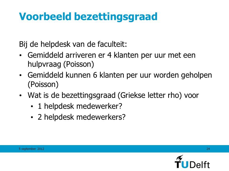 5 september 201224 Voorbeeld bezettingsgraad Bij de helpdesk van de faculteit: Gemiddeld arriveren er 4 klanten per uur met een hulpvraag (Poisson) Ge
