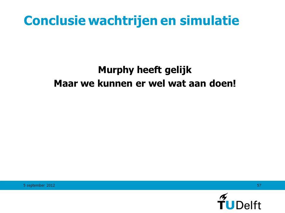 5 september 201257 Conclusie wachtrijen en simulatie Murphy heeft gelijk Maar we kunnen er wel wat aan doen!