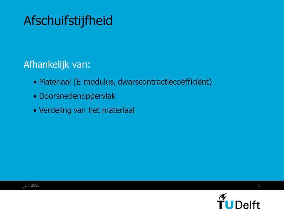 juni 20055 Afschuifstijfheid Afhankelijk van: Materiaal (E-modulus, dwarscontractiecoëfficiënt) Doorsnedenoppervlak Verdeling van het materiaal