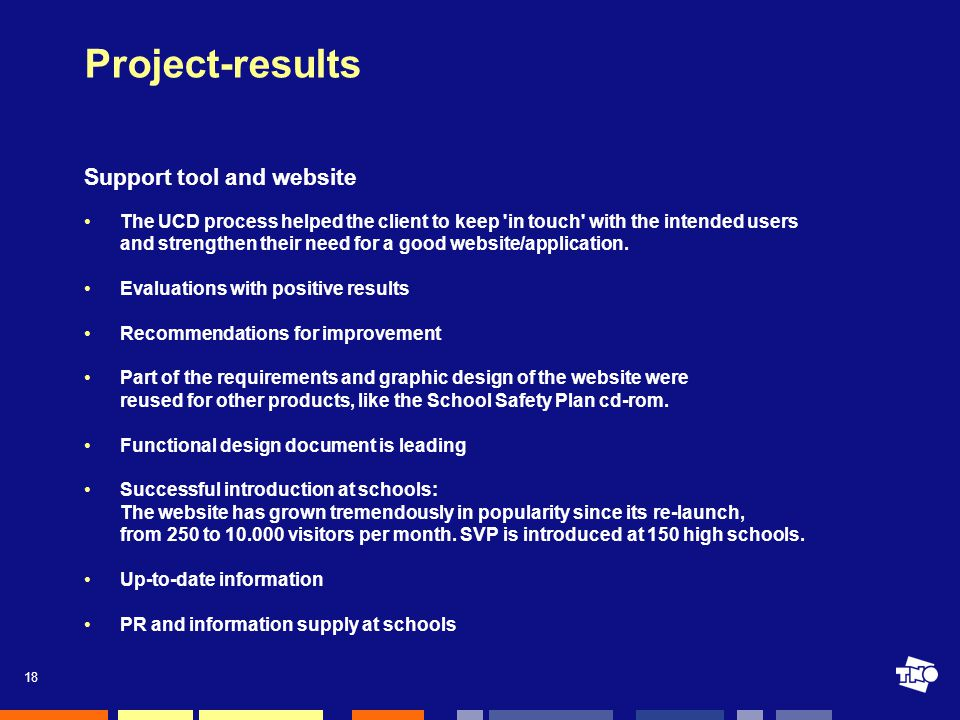 18 Project-results Support tool and website The UCD process helped the client to keep in touch with the intended users and strengthen their need for a good website/application.