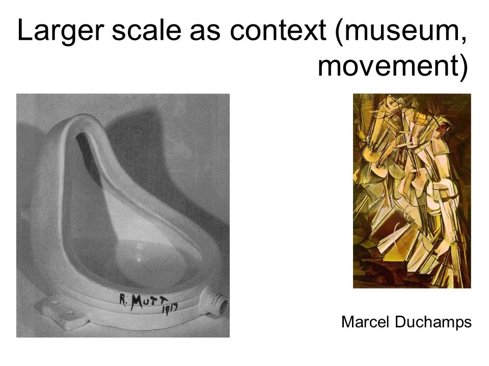 Larger scale as context (museum, movement) Marcel Duchamps