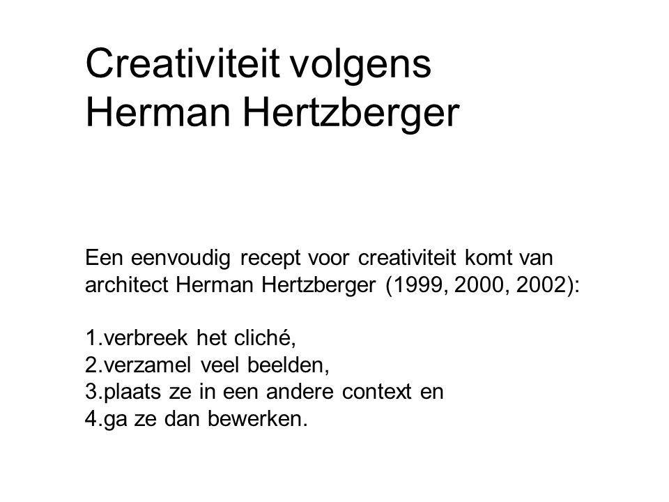 Creativiteit volgens Herman Hertzberger Een eenvoudig recept voor creativiteit komt van architect Herman Hertzberger (1999, 2000, 2002): 1.verbreek het cliché, 2.verzamel veel beelden, 3.plaats ze in een andere context en 4.ga ze dan bewerken.