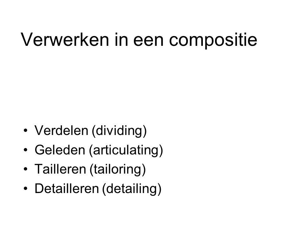 Verwerken in een compositie Verdelen (dividing) Geleden (articulating) Tailleren (tailoring) Detailleren (detailing)