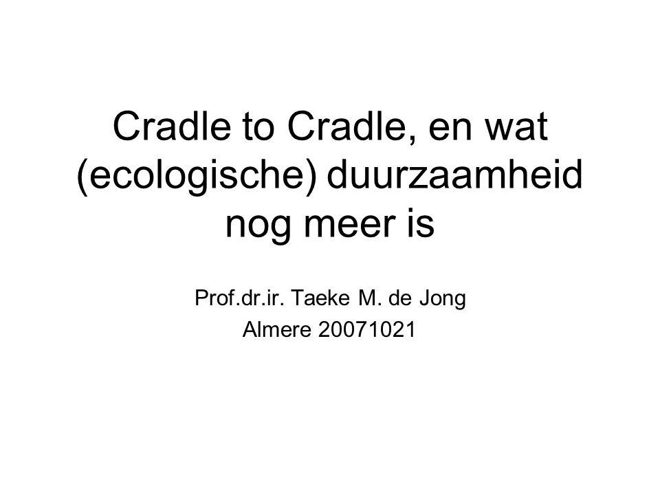 Cradle to Cradle, en wat (ecologische) duurzaamheid nog meer is Prof.dr.ir. Taeke M. de Jong Almere 20071021