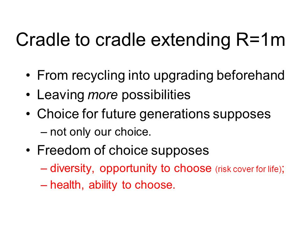 Cradle to cradle extending R=1m From recycling into upgrading beforehand Leaving more possibilities Choice for future generations supposes –not only our choice.