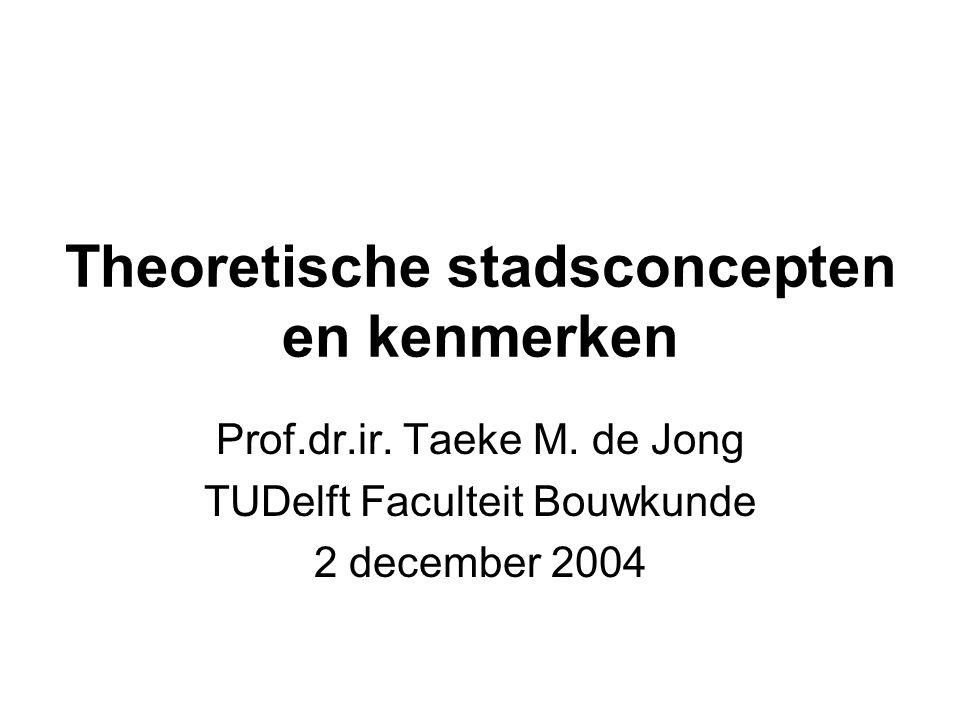 Theoretische stadsconcepten en kenmerken Prof.dr.ir. Taeke M. de Jong TUDelft Faculteit Bouwkunde 2 december 2004