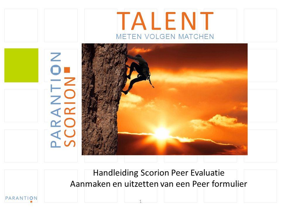 1 TALENT METEN VOLGEN MATCHEN www.parantion.nl SCORION Handleiding Scorion Peer Evaluatie Aanmaken en uitzetten van een Peer formulier