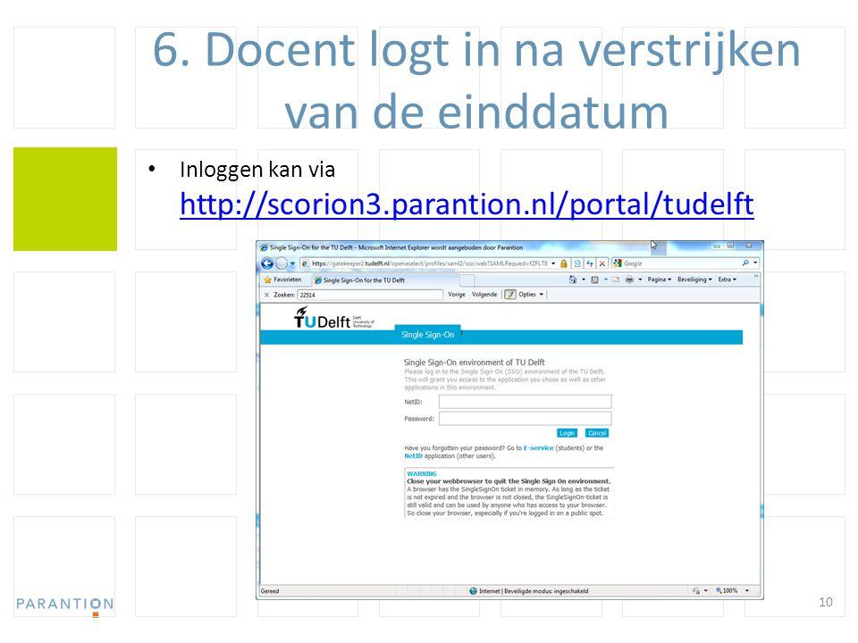 6. Docent logt in na verstrijken van de einddatum Inloggen kan via http://scorion3.parantion.nl/portal/tudelft http://scorion3.parantion.nl/portal/tud