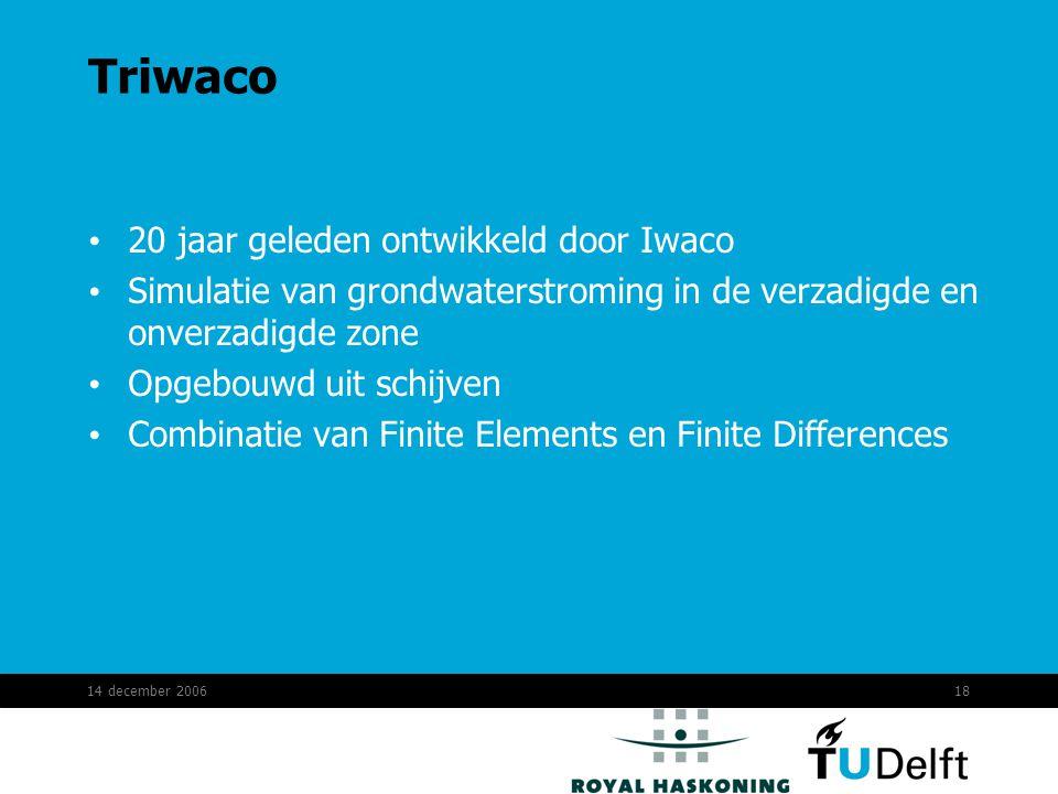 14 december 200618 Triwaco 20 jaar geleden ontwikkeld door Iwaco Simulatie van grondwaterstroming in de verzadigde en onverzadigde zone Opgebouwd uit schijven Combinatie van Finite Elements en Finite Differences
