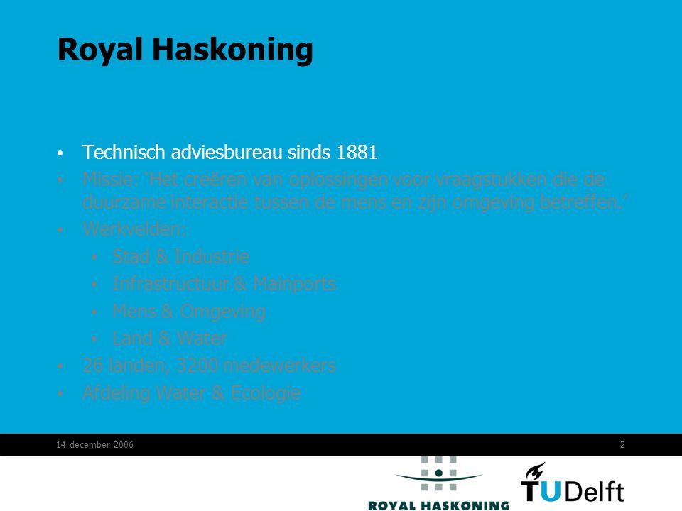 14 december 20062 Royal Haskoning Technisch adviesbureau sinds 1881 Missie: 'Het creëren van oplossingen voor vraagstukken die de duurzame interactie tussen de mens en zijn omgeving betreffen.' Werkvelden: Stad & Industrie Infrastructuur & Mainports Mens & Omgeving Land & Water 26 landen, 3200 medewerkers Afdeling Water & Ecologie