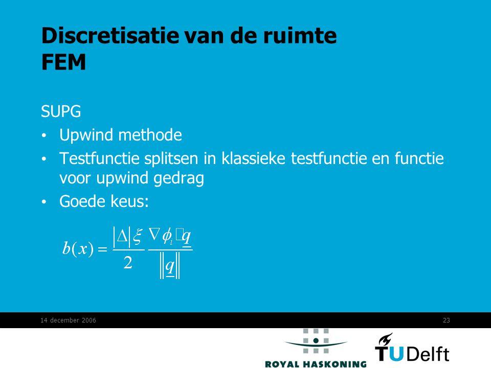 14 december 200623 Discretisatie van de ruimte FEM SUPG Upwind methode Testfunctie splitsen in klassieke testfunctie en functie voor upwind gedrag Goede keus: