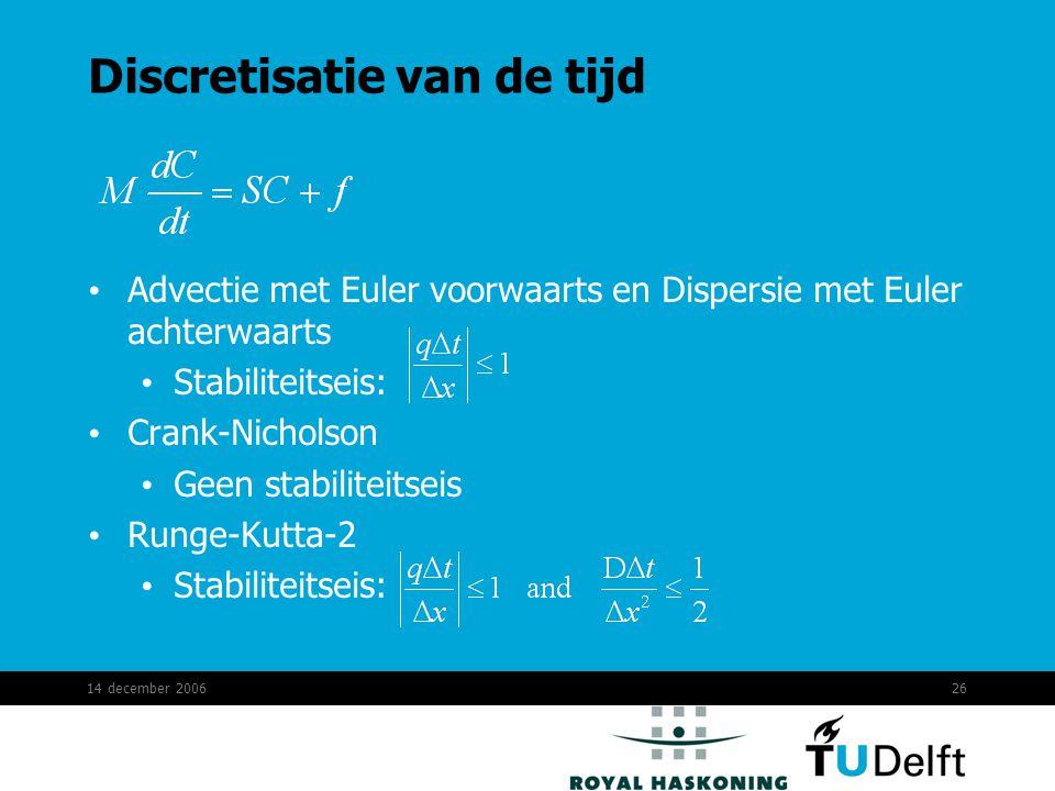 14 december 200626 Discretisatie van de tijd Advectie met Euler voorwaarts en Dispersie met Euler achterwaarts Stabiliteitseis: Crank-Nicholson Geen stabiliteitseis Runge-Kutta-2 Stabiliteitseis: