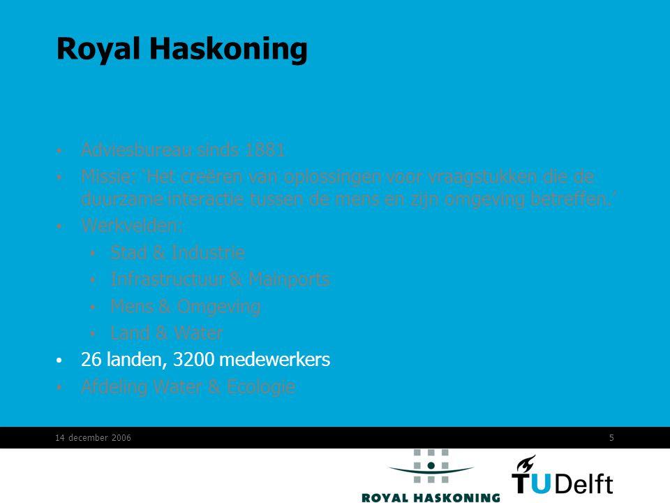 14 december 20065 Royal Haskoning Adviesbureau sinds 1881 Missie: 'Het creëren van oplossingen voor vraagstukken die de duurzame interactie tussen de mens en zijn omgeving betreffen.' Werkvelden: Stad & Industrie Infrastructuur & Mainports Mens & Omgeving Land & Water 26 landen, 3200 medewerkers Afdeling Water & Ecologie