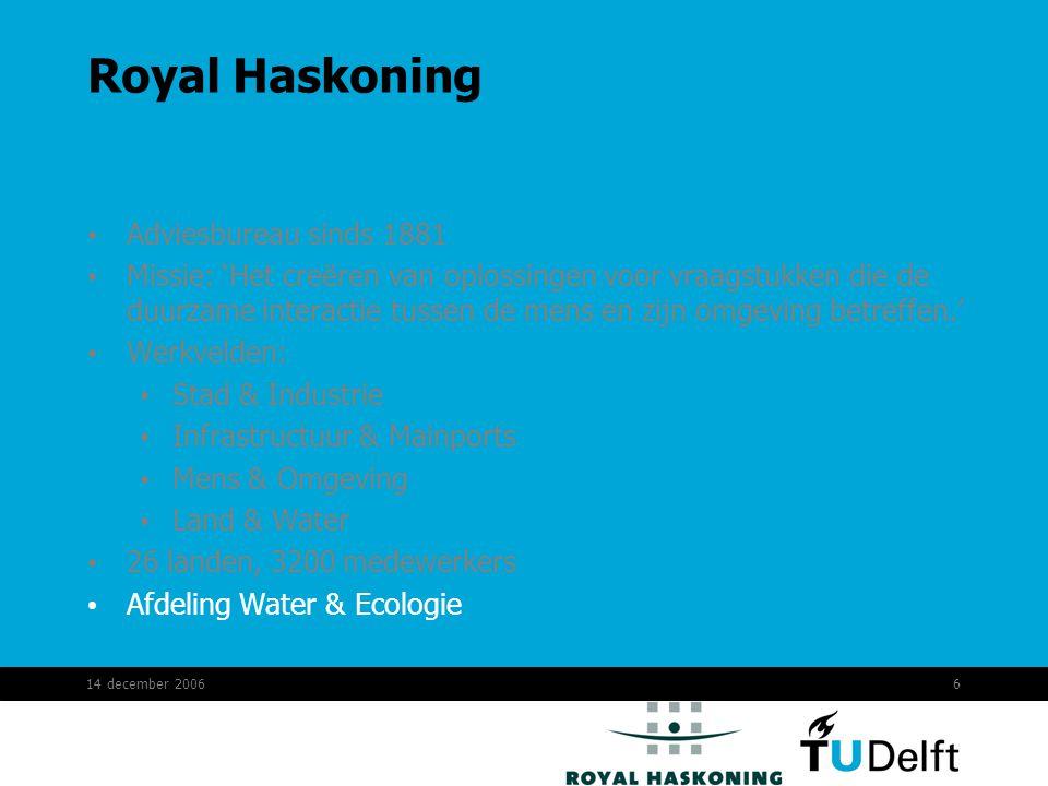 14 december 20066 Royal Haskoning Adviesbureau sinds 1881 Missie: 'Het creëren van oplossingen voor vraagstukken die de duurzame interactie tussen de mens en zijn omgeving betreffen.' Werkvelden: Stad & Industrie Infrastructuur & Mainports Mens & Omgeving Land & Water 26 landen, 3200 medewerkers Afdeling Water & Ecologie
