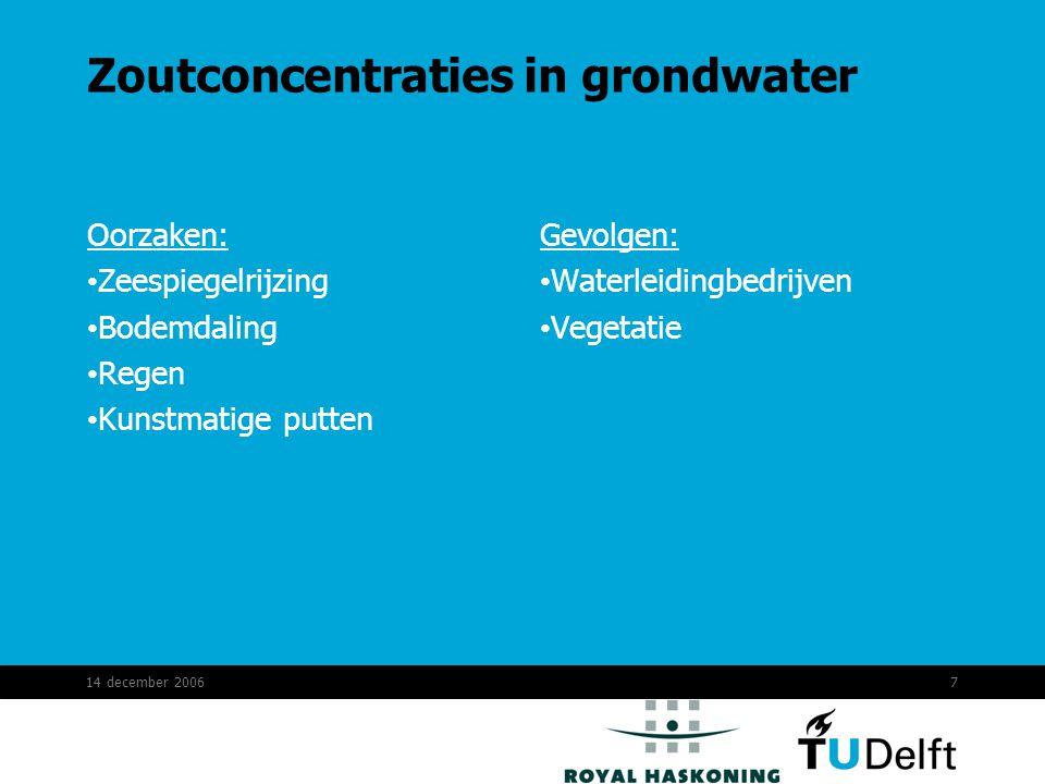 14 december 20067 Zoutconcentraties in grondwater Oorzaken: Zeespiegelrijzing Bodemdaling Regen Kunstmatige putten Gevolgen: Waterleidingbedrijven Vegetatie