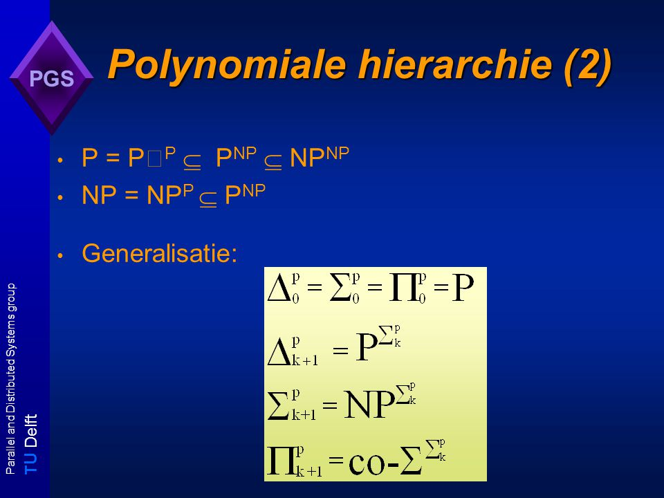 T U Delft Parallel and Distributed Systems group PGS Polynomiale hierarchie (2) P = P P  P NP  NP NP NP = NP P  P NP Generalisatie: