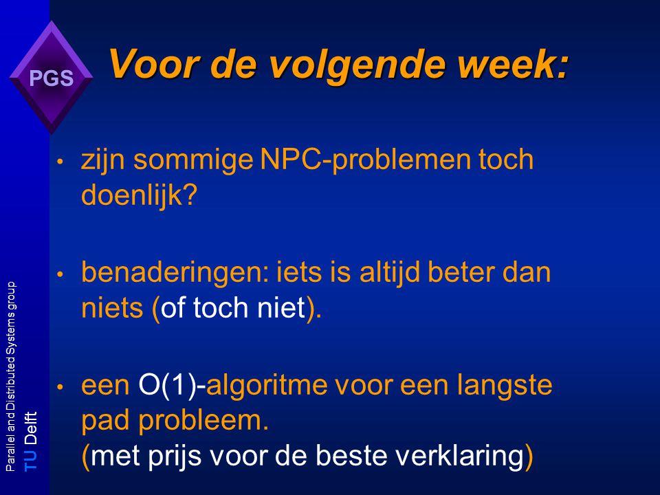 T U Delft Parallel and Distributed Systems group PGS Voor de volgende week: zijn sommige NPC-problemen toch doenlijk.