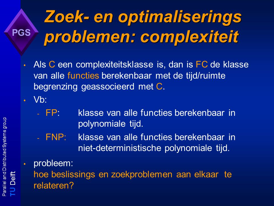 T U Delft Parallel and Distributed Systems group PGS Zoek- en optimaliserings problemen: complexiteit Als C een complexiteitsklasse is, dan is FC de k