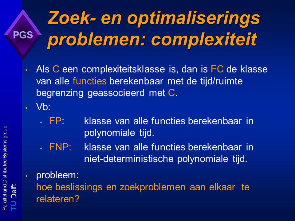 T U Delft Parallel and Distributed Systems group PGS Turing reducties polynomiale turingreducties Een probleem A is een polynomiaal turing reduceerbaar tot een probleem B als er een algoritme X A voor A bestaat dat - een (hypothetisch) algoritme X B voor B als subroutine gebruikt en - een polynomiaal algoritme voor A zou zijn als alle X B -aanroepen O(1)-tijd zouden kosten.