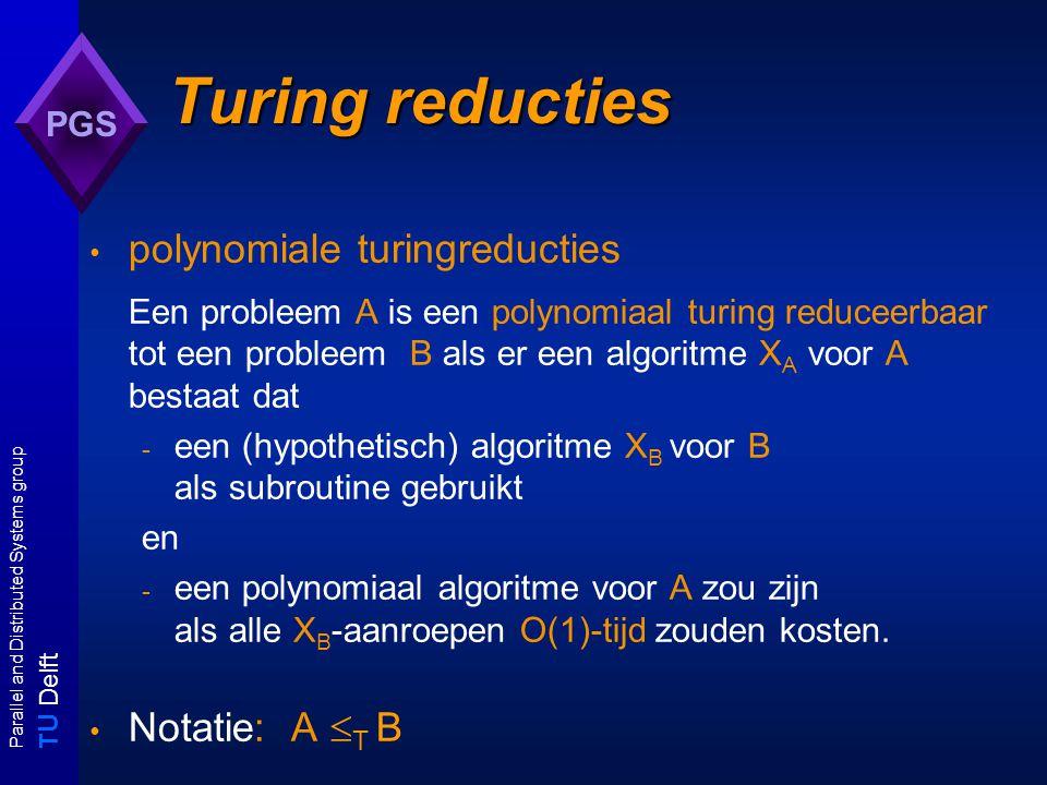 T U Delft Parallel and Distributed Systems group PGS Turingreducties (ii) voor beslissingsproblemen: - als A  B dan ook A  T B: many-one reducties zijn te beschouwen als eenmalige aanroepen van een B-algoritme - voor iedere A: A  T A c een probleem B is - NP-hard (onder  T ) als voor iedere A  NP, A  T B; NP-easy als B  T A voor een A  NP; NP-equivalent als A  NP-hard  NP-easy ;