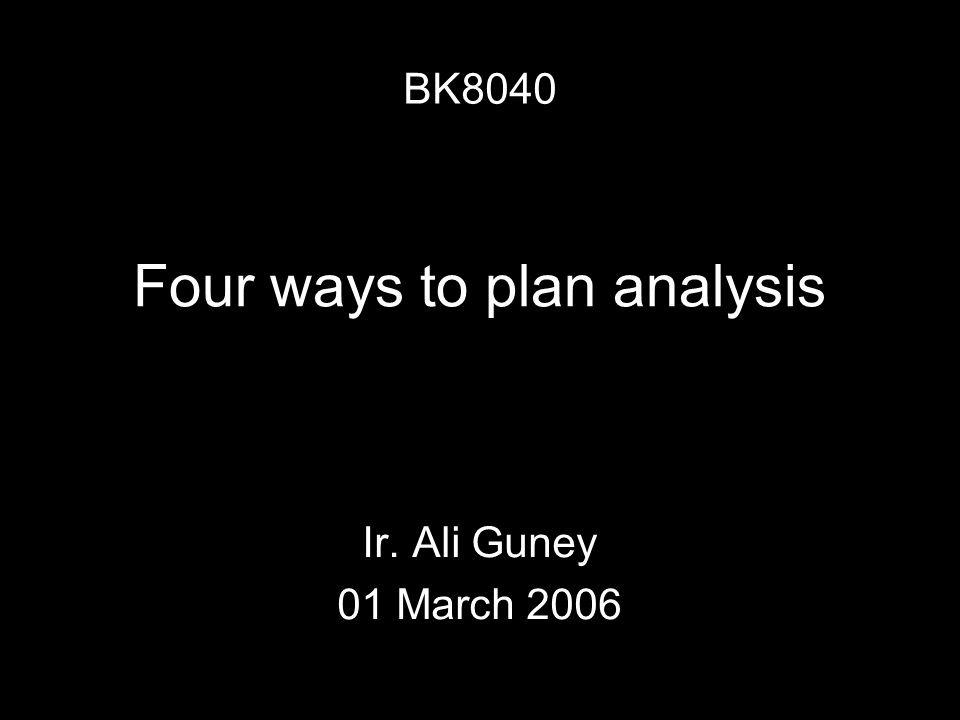 Four ways to plan analysis Ir. Ali Guney 01 March 2006 BK8040