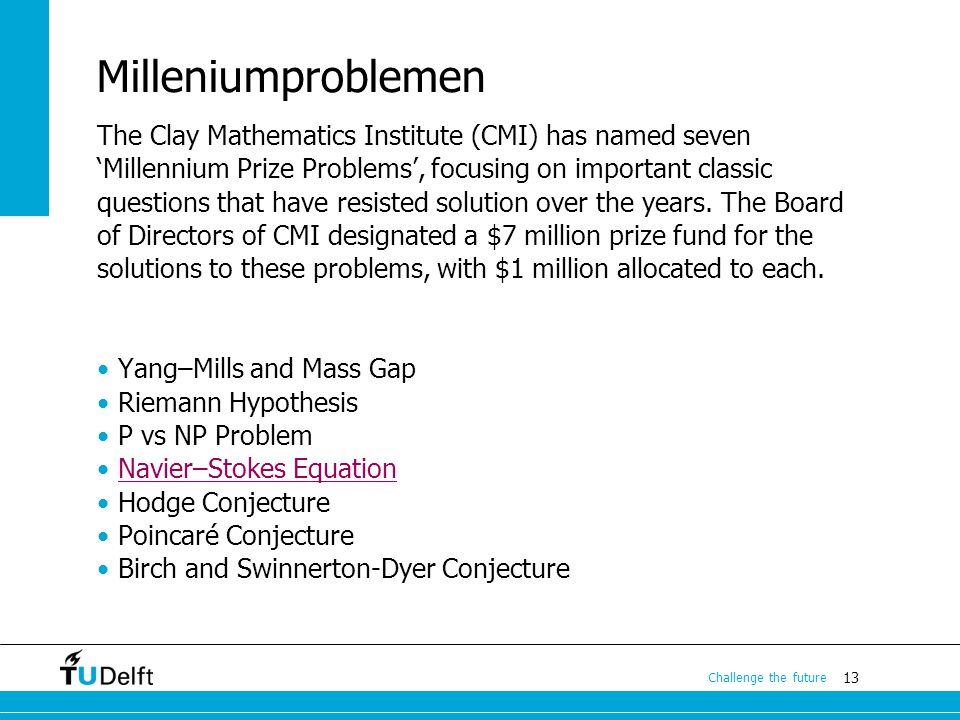 13 Challenge the future Milleniumproblemen The Clay Mathematics Institute (CMI) has named seven 'Millennium Prize Problems', focusing on important cla