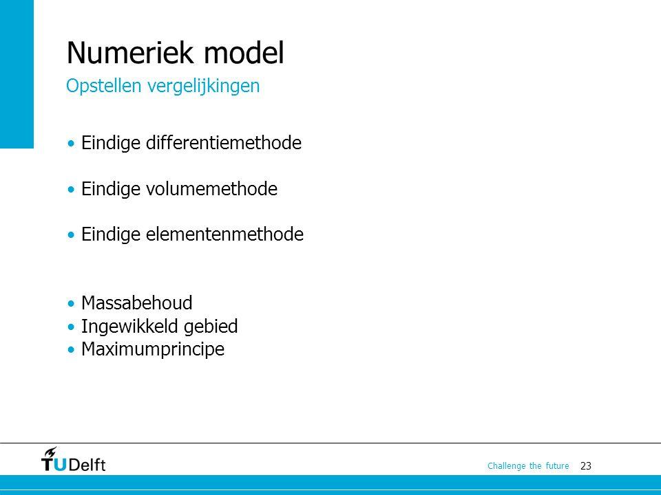 23 Challenge the future Numeriek model Eindige differentiemethode Eindige volumemethode Eindige elementenmethode Massabehoud Ingewikkeld gebied Maximu