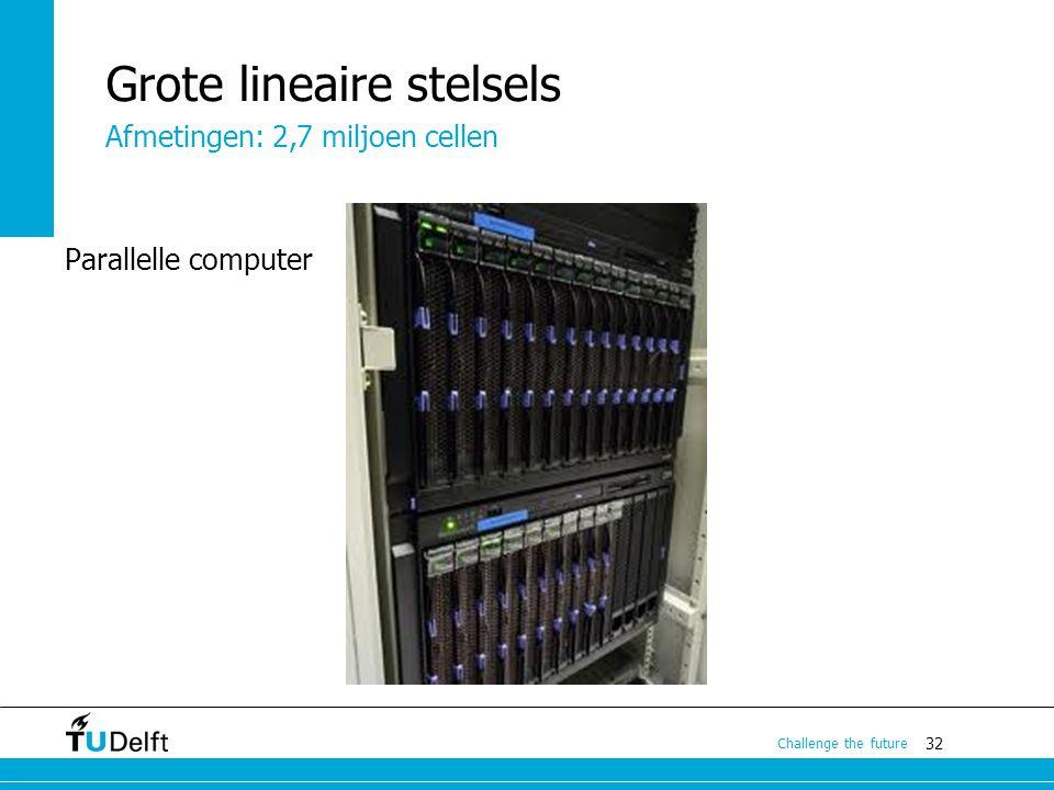 32 Challenge the future Grote lineaire stelsels Parallelle computer Afmetingen: 2,7 miljoen cellen