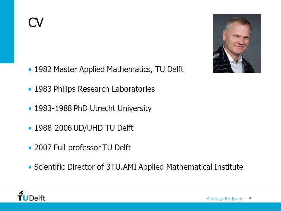 4 Challenge the future CV 1982 Master Applied Mathematics, TU Delft 1983 Philips Research Laboratories 1983-1988 PhD Utrecht University 1988-2006 UD/U
