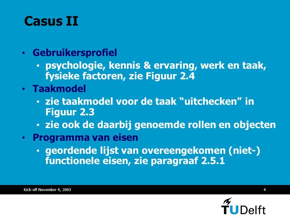 Kick-off November 4, 20034 Casus II Gebruikersprofiel psychologie, kennis & ervaring, werk en taak, fysieke factoren, zie Figuur 2.4 Taakmodel zie taa