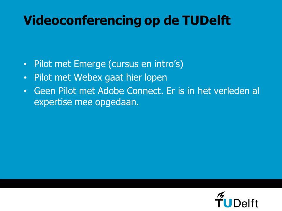 Videoconferencing op de TUDelft Pilot met Emerge (cursus en intro's) Pilot met Webex gaat hier lopen Geen Pilot met Adobe Connect.