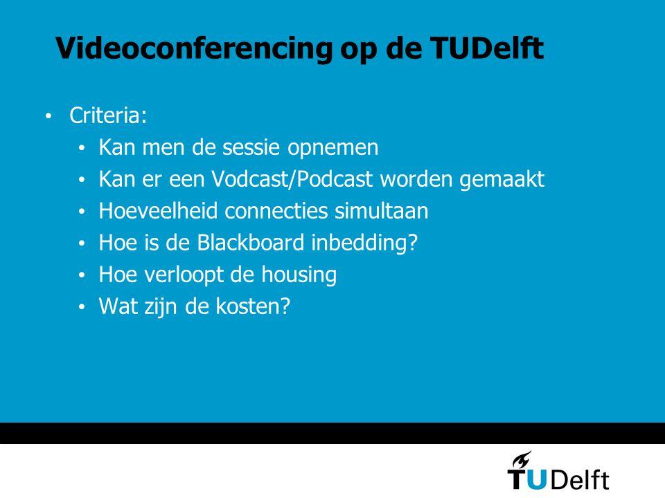 Videoconferencing op de TUDelft Criteria: Kan men de sessie opnemen Kan er een Vodcast/Podcast worden gemaakt Hoeveelheid connecties simultaan Hoe is de Blackboard inbedding.