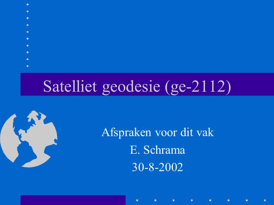 Satelliet geodesie (ge-2112) Afspraken voor dit vak E. Schrama 30-8-2002