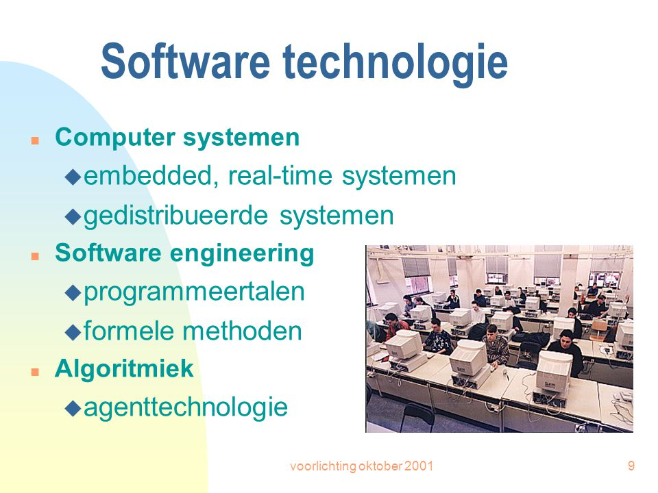 voorlichting oktober 20019 Software technologie n Computer systemen u embedded, real-time systemen u gedistribueerde systemen n Software engineering u programmeertalen u formele methoden n Algoritmiek u agenttechnologie