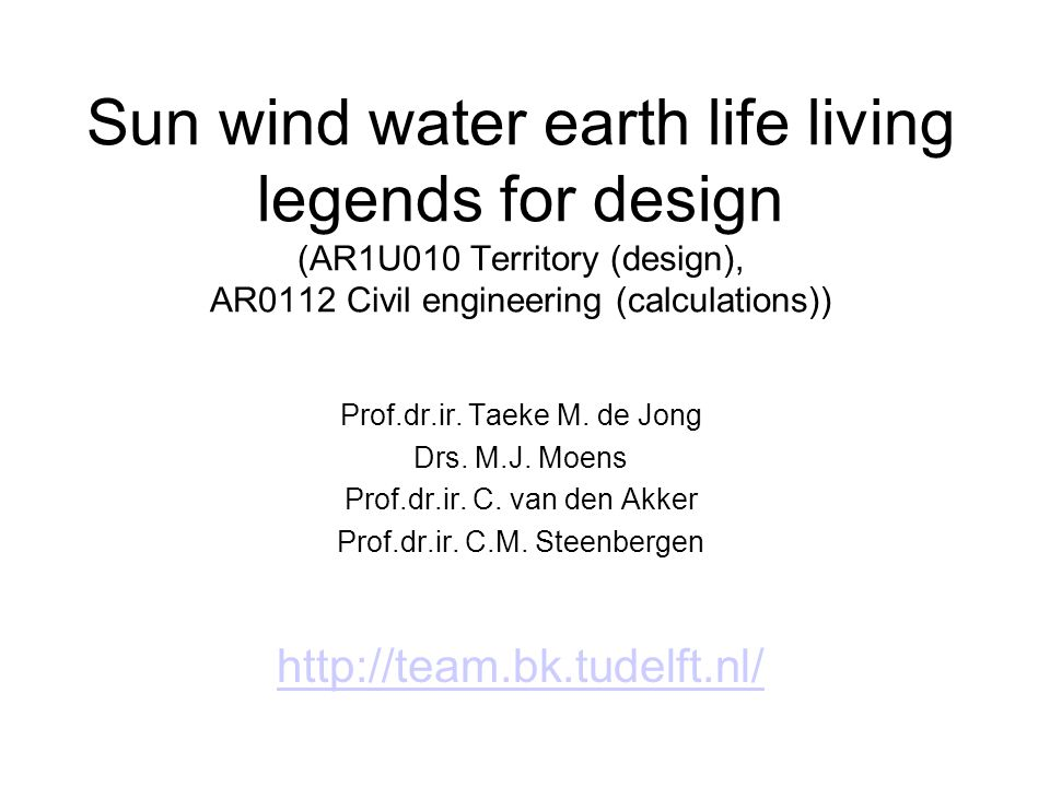 Sun wind water earth life living legends for design (AR1U010 Territory (design), AR0112 Civil engineering (calculations)) Prof.dr.ir. Taeke M. de Jong