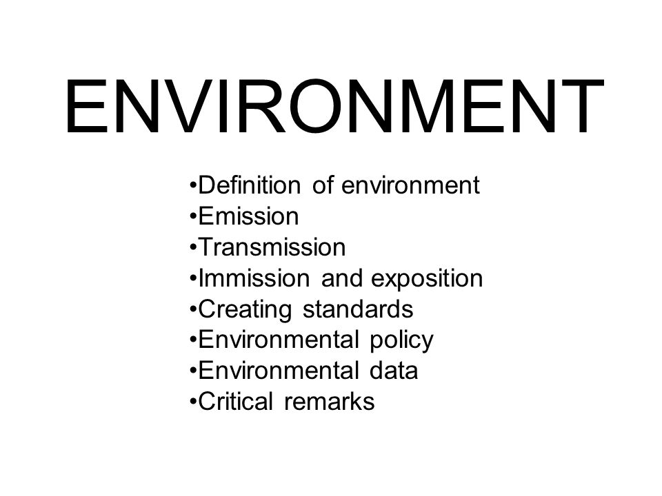 ENVIRONMENT Definition of environment Emission Transmission Immission and exposition Creating standards Environmental policy Environmental data Critic