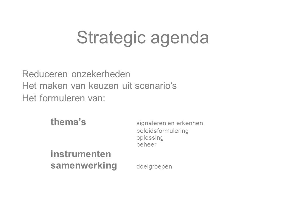 Strategic agenda Reduceren onzekerheden Het maken van keuzen uit scenario's Het formuleren van: thema's signaleren en erkennen beleidsformulering oplossing beheer instrumenten samenwerking doelgroepen